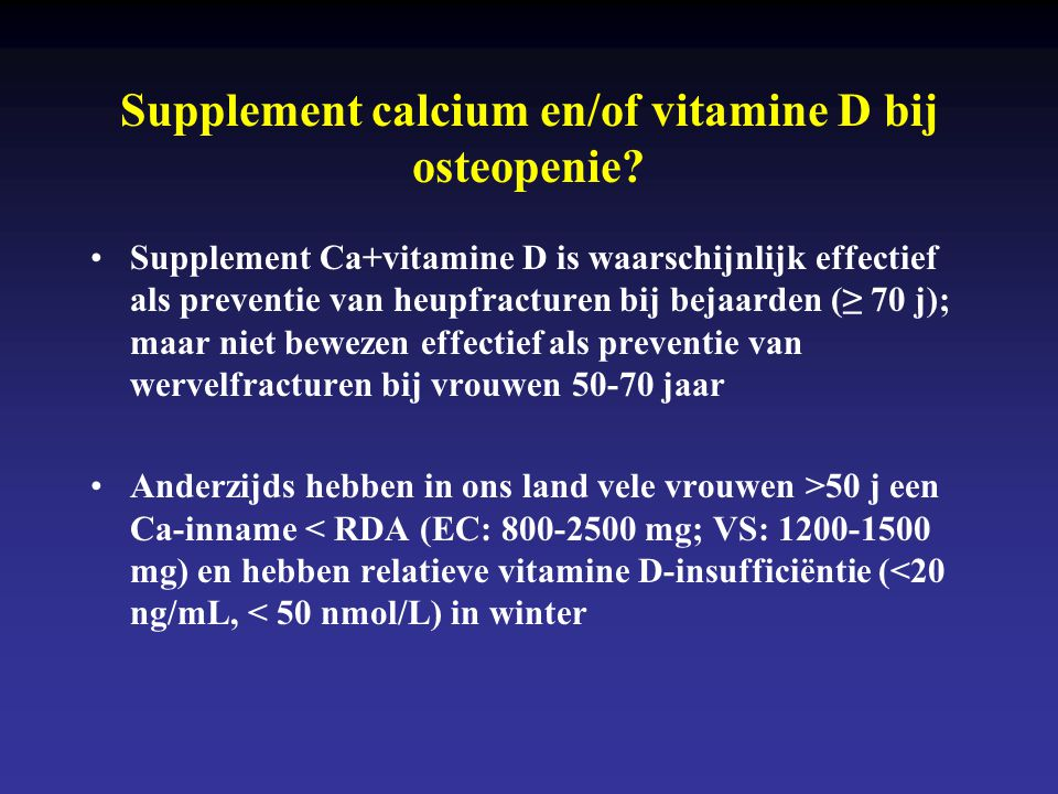 Supplement calcium en/of vitamine D bij osteopenie? •Supplement Ca+vitamine D is waarschijnlijk effectief als preventie van heupfracturen bij bejaarde