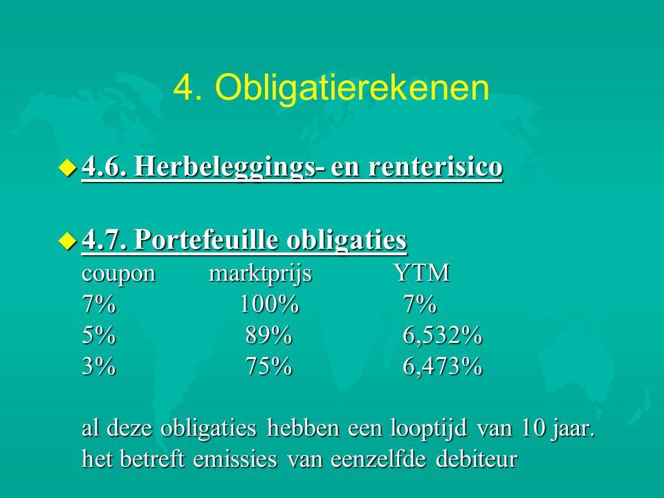 4. Obligatierekenen u 4.6. Herbeleggings- en renterisico u 4.7. Portefeuille obligaties coupon marktprijs YTM 7% 100% 7% 5% 89% 6,532% 3% 75% 6,473% a