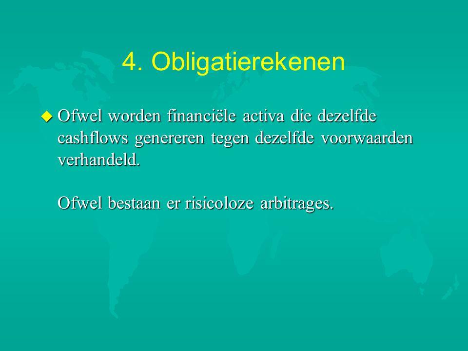 4. Obligatierekenen u Ofwel worden financiële activa die dezelfde cashflows genereren tegen dezelfde voorwaarden verhandeld. Ofwel bestaan er risicolo