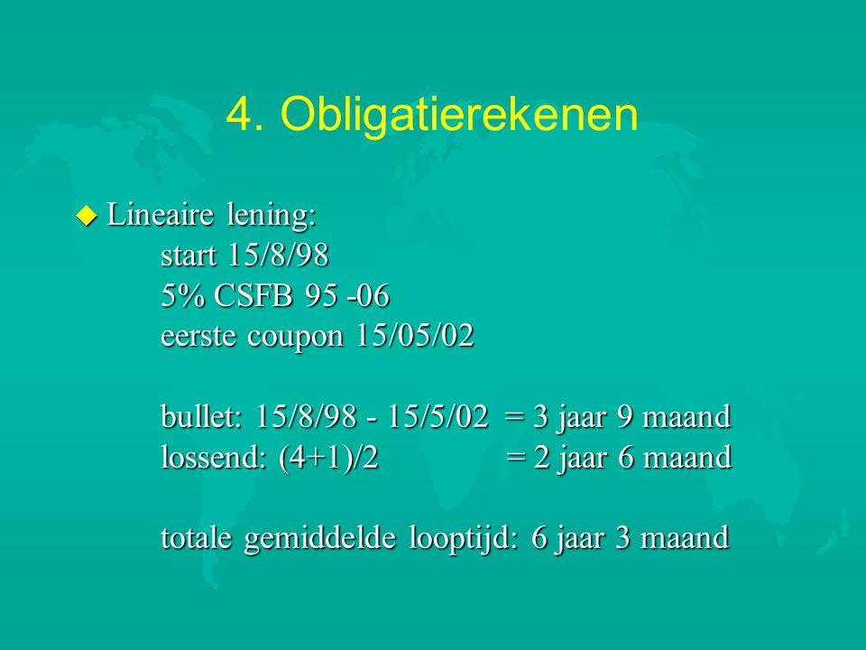 4. Obligatierekenen u Lineaire lening: start 15/8/98 5% CSFB 95 -06 eerste coupon 15/05/02 bullet: 15/8/98 - 15/5/02 = 3 jaar 9 maand lossend: (4+1)/2