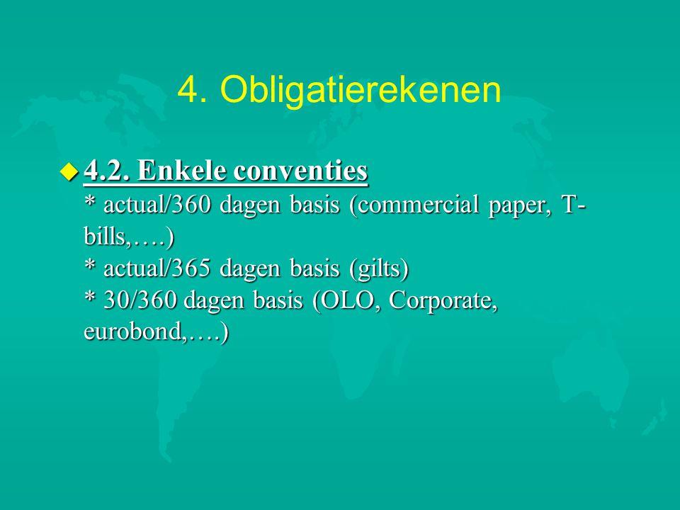 4. Obligatierekenen u 4.2. Enkele conventies * actual/360 dagen basis (commercial paper, T- bills,….) * actual/365 dagen basis (gilts) * 30/360 dagen