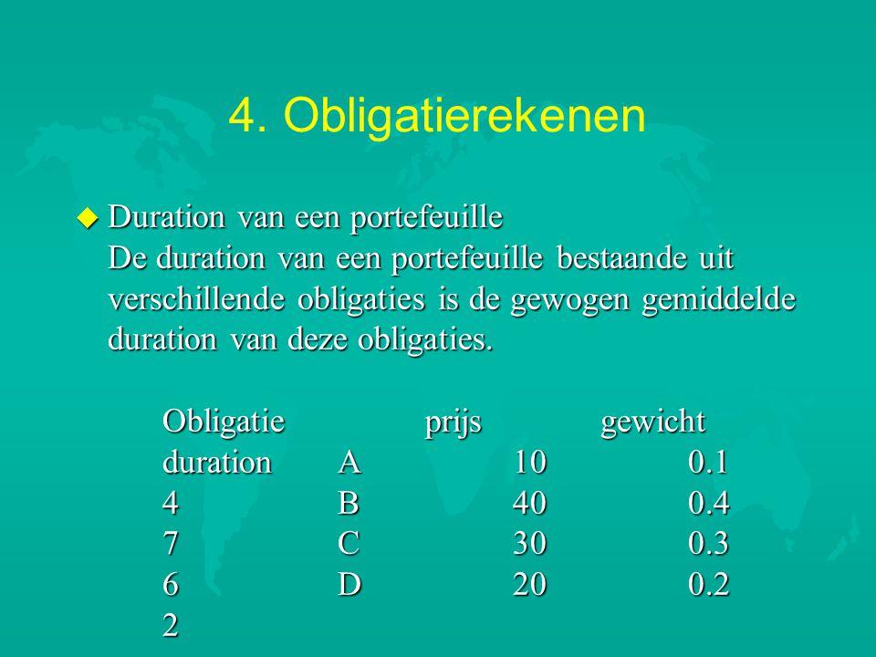 4. Obligatierekenen u Duration van een portefeuille De duration van een portefeuille bestaande uit verschillende obligaties is de gewogen gemiddelde d
