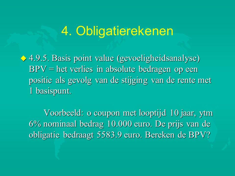 4. Obligatierekenen u 4.9.5. Basis point value (gevoeligheidsanalyse) BPV = het verlies in absolute bedragen op een positie als gevolg van de stijging