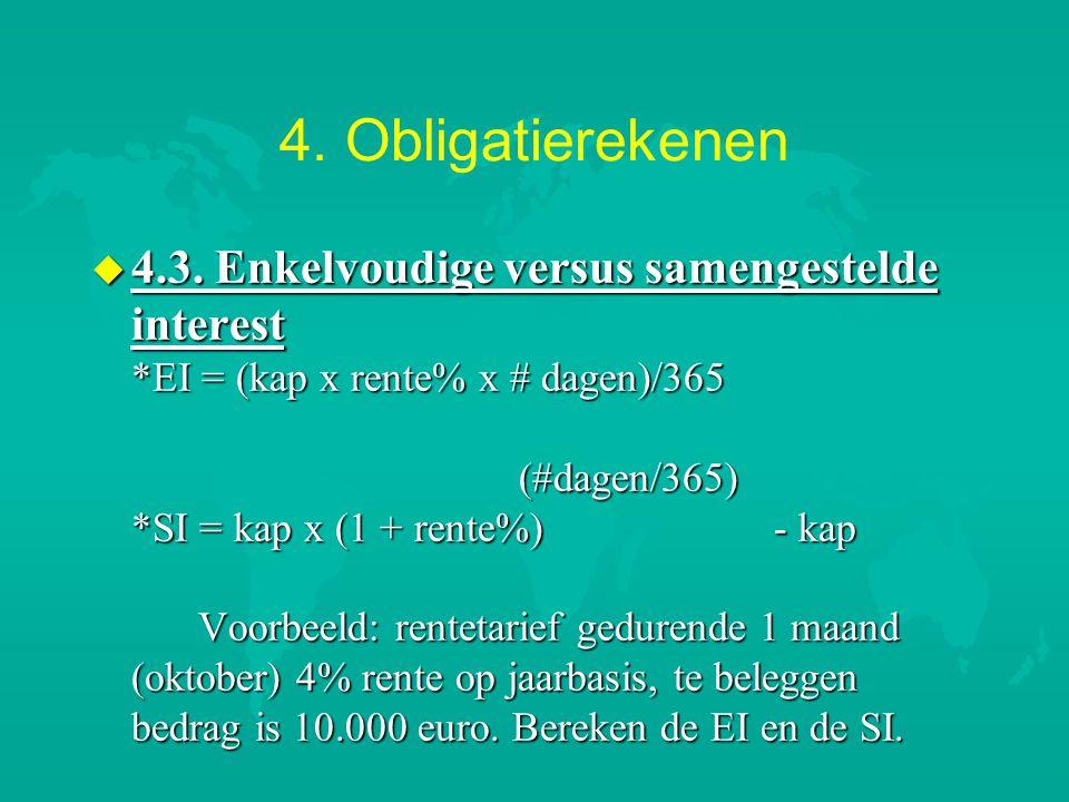 4. Obligatierekenen u 4.3. Enkelvoudige versus samengestelde interest *EI = (kap x rente% x # dagen)/365 (#dagen/365) *SI = kap x (1 + rente%) - kap V