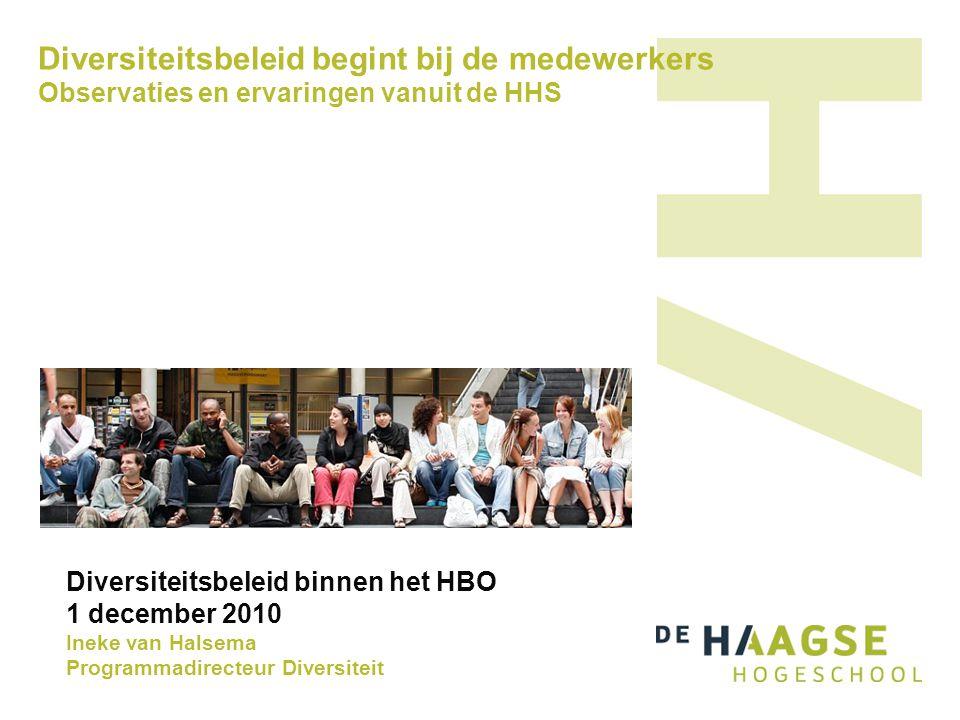 Diversiteitsbeleid begint bij de medewerkers Observaties en ervaringen vanuit de HHS Diversiteitsbeleid binnen het HBO 1 december 2010 Ineke van Halse