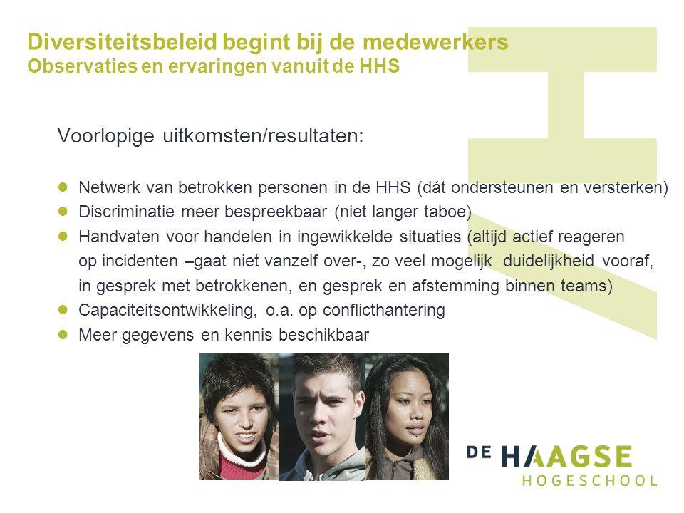Diversiteitsbeleid begint bij de medewerkers Observaties en ervaringen vanuit de HHS Voorlopige uitkomsten/resultaten:  Netwerk van betrokken persone
