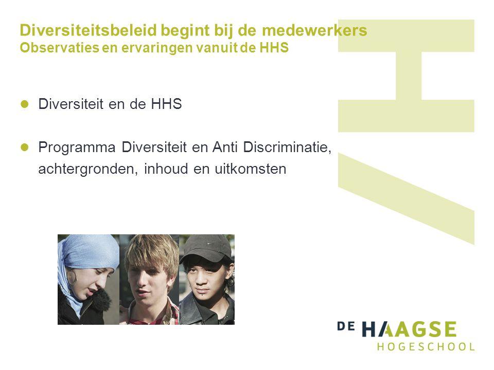 Diversiteitsbeleid begint bij de medewerkers Observaties en ervaringen vanuit de HHS  Diversiteit en de HHS  Programma Diversiteit en Anti Discrimin
