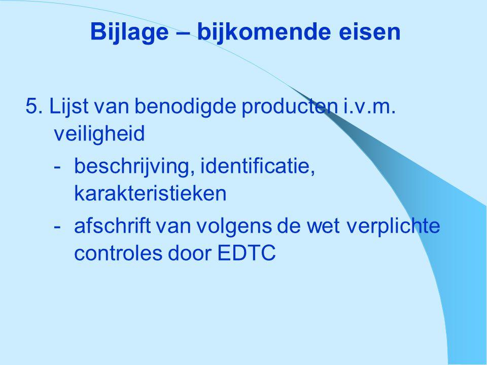 Bijlage – bijkomende eisen 5. Lijst van benodigde producten i.v.m. veiligheid - beschrijving, identificatie, karakteristieken - afschrift van volgens