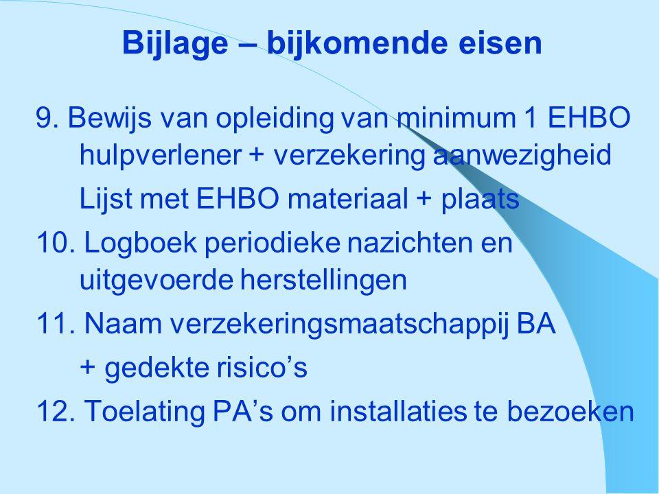 Bijlage – bijkomende eisen 9. Bewijs van opleiding van minimum 1 EHBO hulpverlener + verzekering aanwezigheid Lijst met EHBO materiaal + plaats 10. Lo