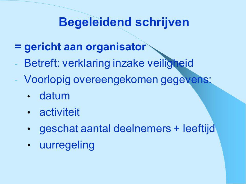 Begeleidend schrijven = gericht aan organisator - Betreft: verklaring inzake veiligheid - Voorlopig overeengekomen gegevens: • datum • activiteit • geschat aantal deelnemers + leeftijd • uurregeling