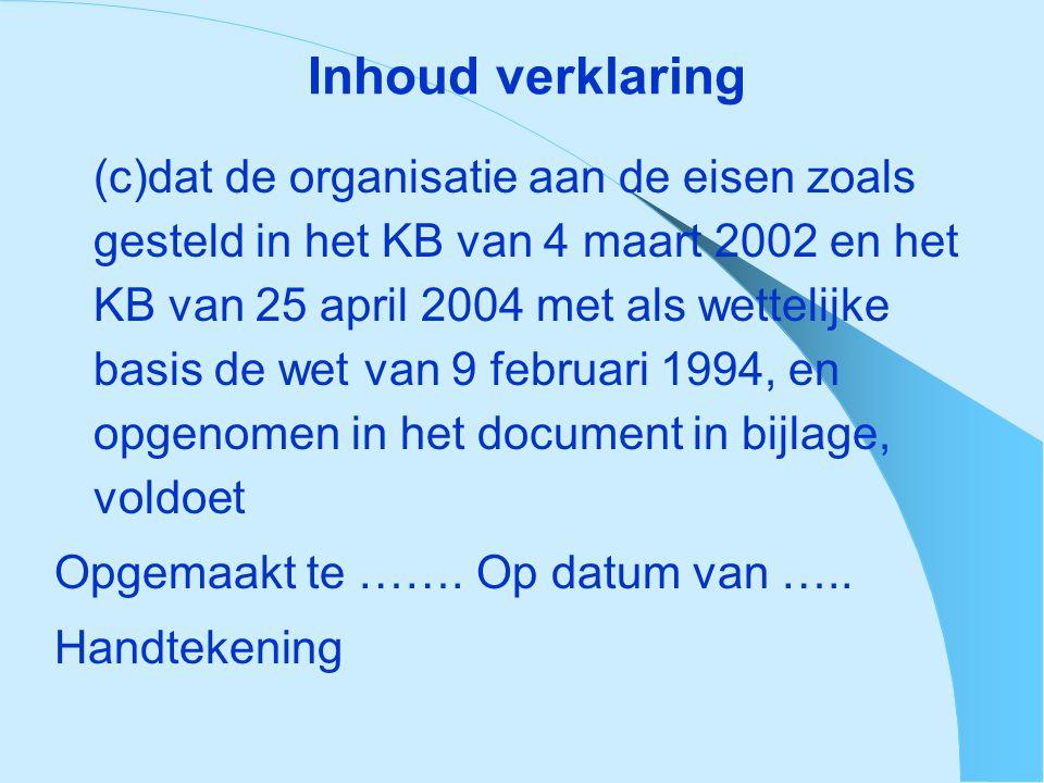 Inhoud verklaring (c)dat de organisatie aan de eisen zoals gesteld in het KB van 4 maart 2002 en het KB van 25 april 2004 met als wettelijke basis de wet van 9 februari 1994, en opgenomen in het document in bijlage, voldoet Opgemaakt te …….