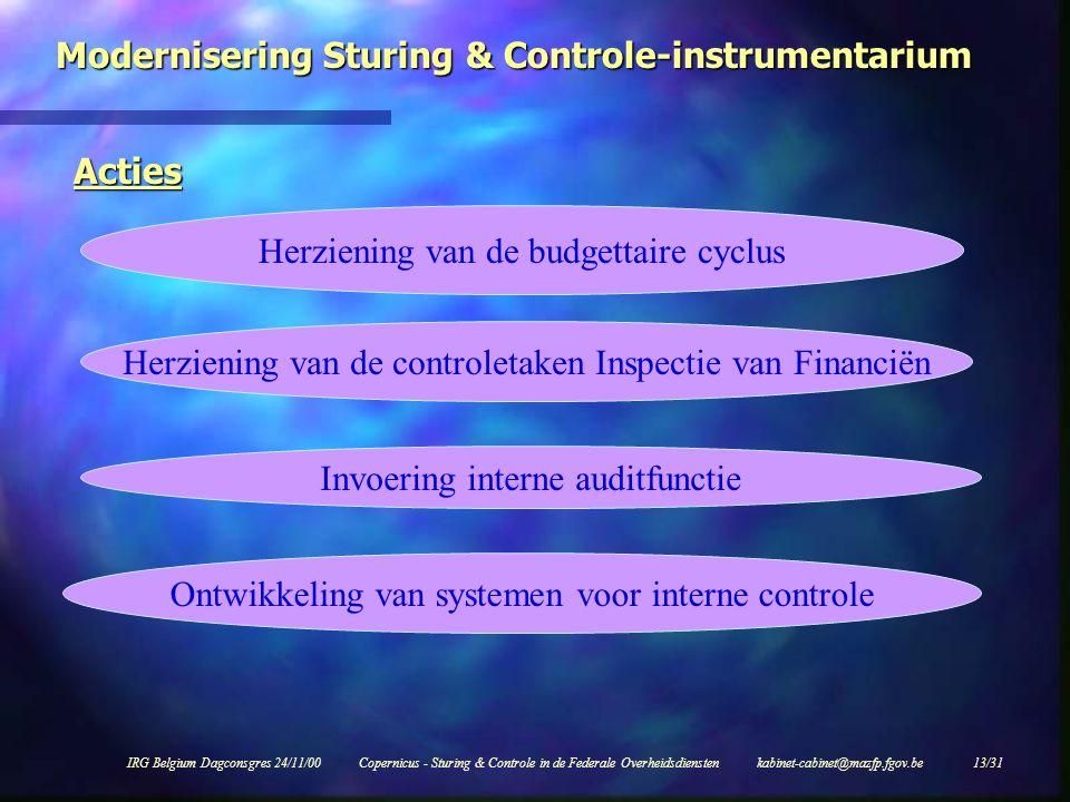 IRG Belgium Dagconsgres 24/11/00Copernicus - Sturing & Controle in de Federale Overheidsdiensten kabinet-cabinet@mazfp.fgov.be 13/31 Modernisering Sturing & Controle-instrumentarium Acties Herziening van de budgettaire cyclus Herziening van de controletaken Inspectie van Financiën Invoering interne auditfunctie Ontwikkeling van systemen voor interne controle