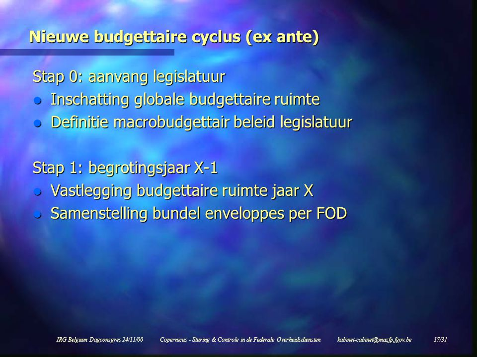 IRG Belgium Dagconsgres 24/11/00Copernicus - Sturing & Controle in de Federale Overheidsdiensten kabinet-cabinet@mazfp.fgov.be 17/31 Nieuwe budgettaire cyclus (ex ante) Stap 0: aanvang legislatuur l Inschatting globale budgettaire ruimte l Definitie macrobudgettair beleid legislatuur Stap 1: begrotingsjaar X-1 l Vastlegging budgettaire ruimte jaar X l Samenstelling bundel enveloppes per FOD