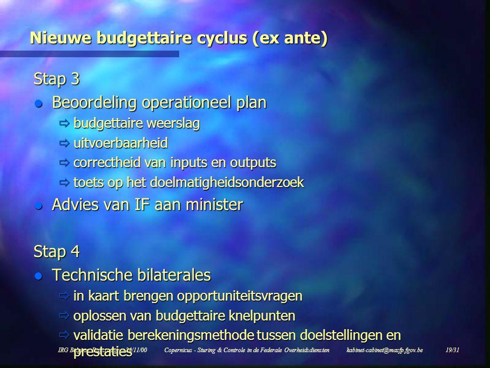 IRG Belgium Dagconsgres 24/11/00Copernicus - Sturing & Controle in de Federale Overheidsdiensten kabinet-cabinet@mazfp.fgov.be 19/31 Nieuwe budgettaire cyclus (ex ante) Stap 3 l Beoordeling operationeel plan  budgettaire weerslag  uitvoerbaarheid  correctheid van inputs en outputs  toets op het doelmatigheidsonderzoek l Advies van IF aan minister Stap 4 l Technische bilaterales  in kaart brengen opportuniteitsvragen  oplossen van budgettaire knelpunten  validatie berekeningsmethode tussen doelstellingen en prestaties