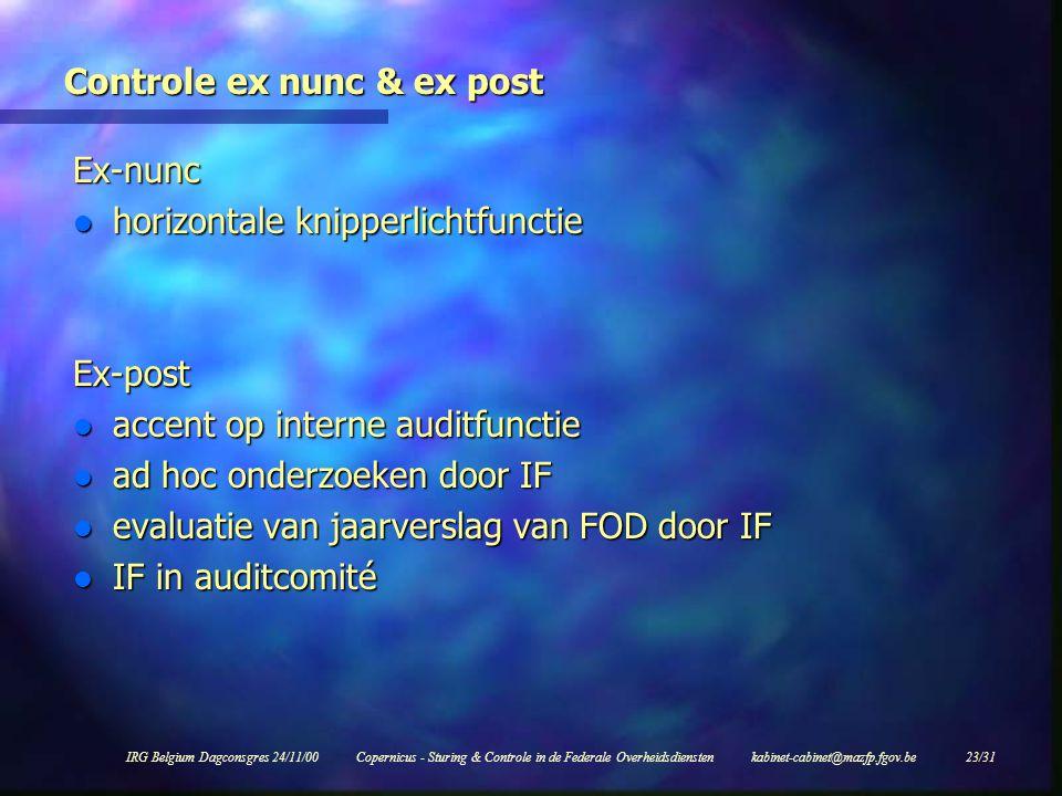 IRG Belgium Dagconsgres 24/11/00Copernicus - Sturing & Controle in de Federale Overheidsdiensten kabinet-cabinet@mazfp.fgov.be 23/31 Controle ex nunc & ex post Ex-nunc l horizontale knipperlichtfunctie Ex-post l accent op interne auditfunctie l ad hoc onderzoeken door IF l evaluatie van jaarverslag van FOD door IF l IF in auditcomité