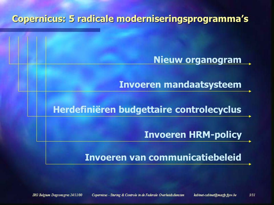 IRG Belgium Dagconsgres 24/11/00Copernicus - Sturing & Controle in de Federale Overheidsdiensten kabinet-cabinet@mazfp.fgov.be 3/31 Copernicus: 5 radicale moderniseringsprogramma's Nieuw organogram Invoeren mandaatsysteem Herdefiniëren budgettaire controlecyclus Invoeren HRM-policy Invoeren van communicatiebeleid