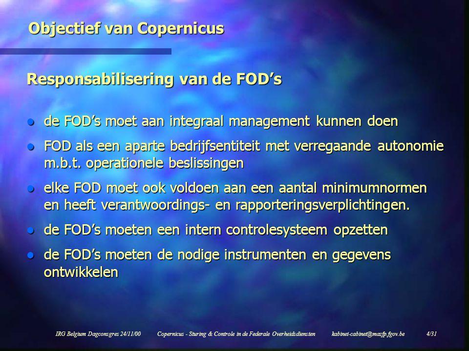 IRG Belgium Dagconsgres 24/11/00Copernicus - Sturing & Controle in de Federale Overheidsdiensten kabinet-cabinet@mazfp.fgov.be 4/31 Objectief van Copernicus Responsabilisering van de FOD's l de FOD's moet aan integraal management kunnen doen l FOD als een aparte bedrijfsentiteit met verregaande autonomie m.b.t.