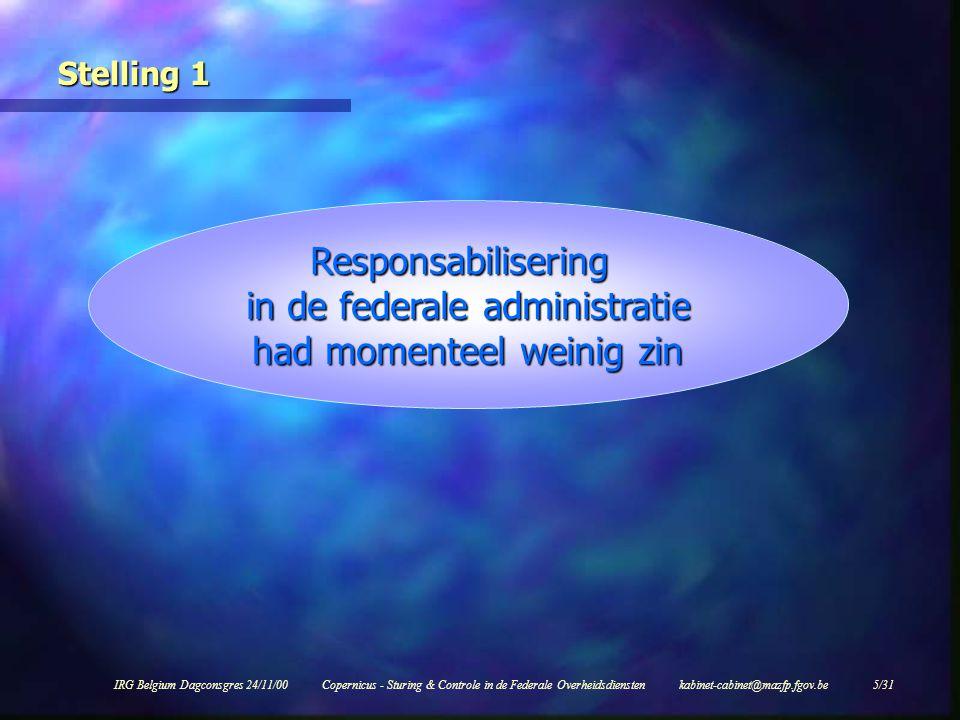 IRG Belgium Dagconsgres 24/11/00Copernicus - Sturing & Controle in de Federale Overheidsdiensten kabinet-cabinet@mazfp.fgov.be 5/31 Stelling 1 Responsabilisering in de federale administratie had momenteel weinig zin