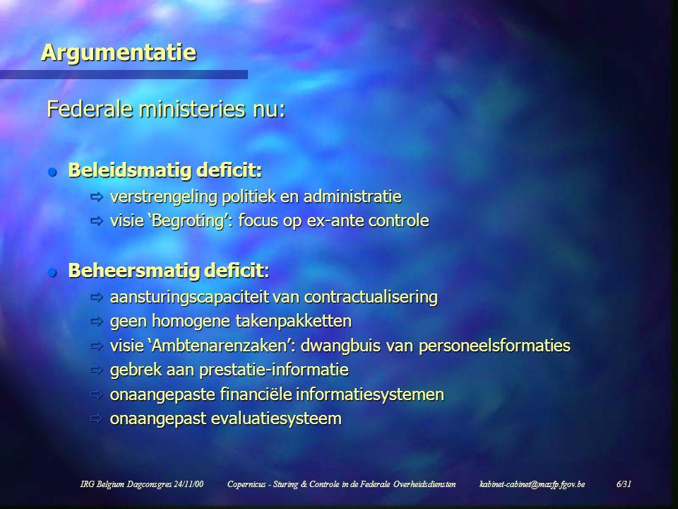 IRG Belgium Dagconsgres 24/11/00Copernicus - Sturing & Controle in de Federale Overheidsdiensten kabinet-cabinet@mazfp.fgov.be 6/31 Argumentatie Federale ministeries nu: l Beleidsmatig deficit:  verstrengeling politiek en administratie  visie 'Begroting': focus op ex-ante controle l Beheersmatig deficit:  aansturingscapaciteit van contractualisering  geen homogene takenpakketten  visie 'Ambtenarenzaken': dwangbuis van personeelsformaties  gebrek aan prestatie-informatie  onaangepaste financiële informatiesystemen  onaangepast evaluatiesysteem l