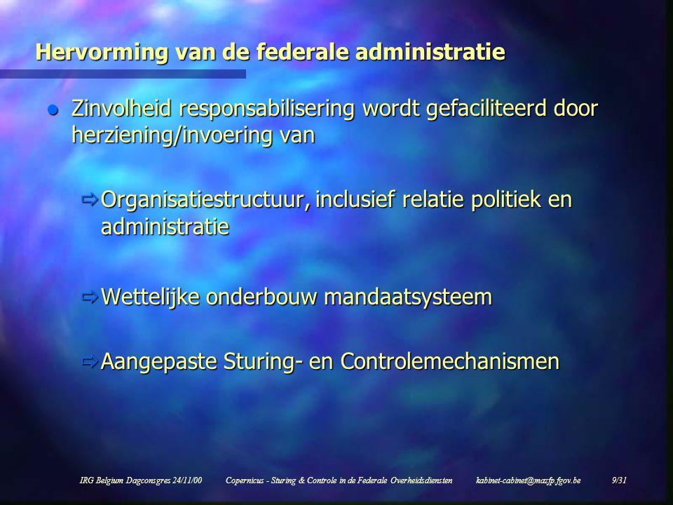IRG Belgium Dagconsgres 24/11/00Copernicus - Sturing & Controle in de Federale Overheidsdiensten kabinet-cabinet@mazfp.fgov.be 9/31 Hervorming van de federale administratie l Zinvolheid responsabilisering wordt gefaciliteerd door herziening/invoering van  Organisatiestructuur, inclusief relatie politiek en administratie  Wettelijke onderbouw mandaatsysteem  Aangepaste Sturing- en Controlemechanismen