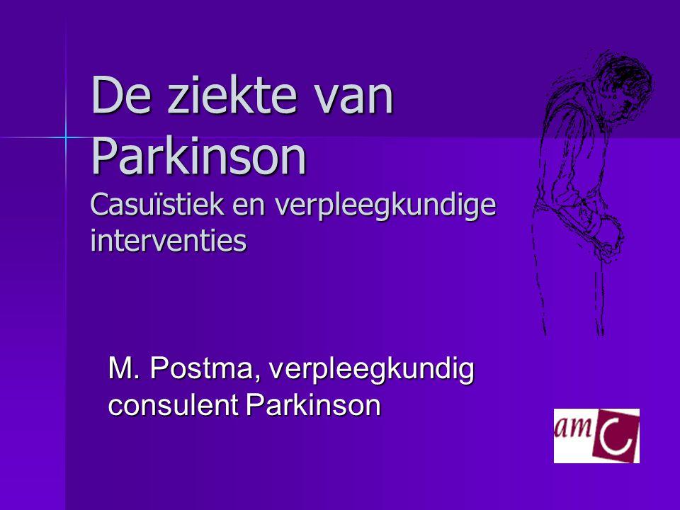 De ziekte van Parkinson Casuïstiek en verpleegkundige interventies M. Postma, verpleegkundig consulent Parkinson