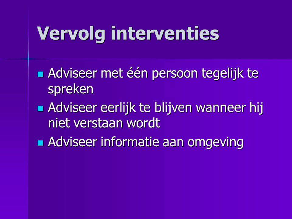 Vervolg interventies  Adviseer met één persoon tegelijk te spreken  Adviseer eerlijk te blijven wanneer hij niet verstaan wordt  Adviseer informati