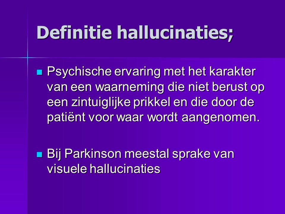 Definitie hallucinaties;  Psychische ervaring met het karakter van een waarneming die niet berust op een zintuiglijke prikkel en die door de patiënt