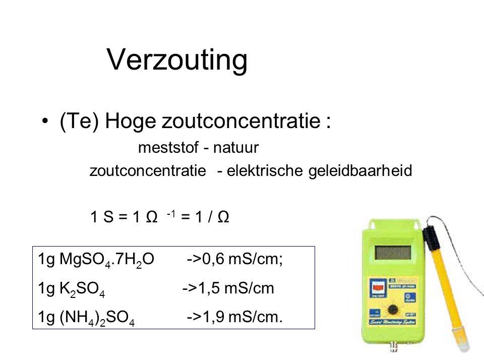 Verzouting •(Te) Hoge zoutconcentratie : meststof - natuur zoutconcentratie - elektrische geleidbaarheid 1 S = 1 Ω -1 = 1 / Ω 1g MgSO 4.7H 2 O ->0,6 m
