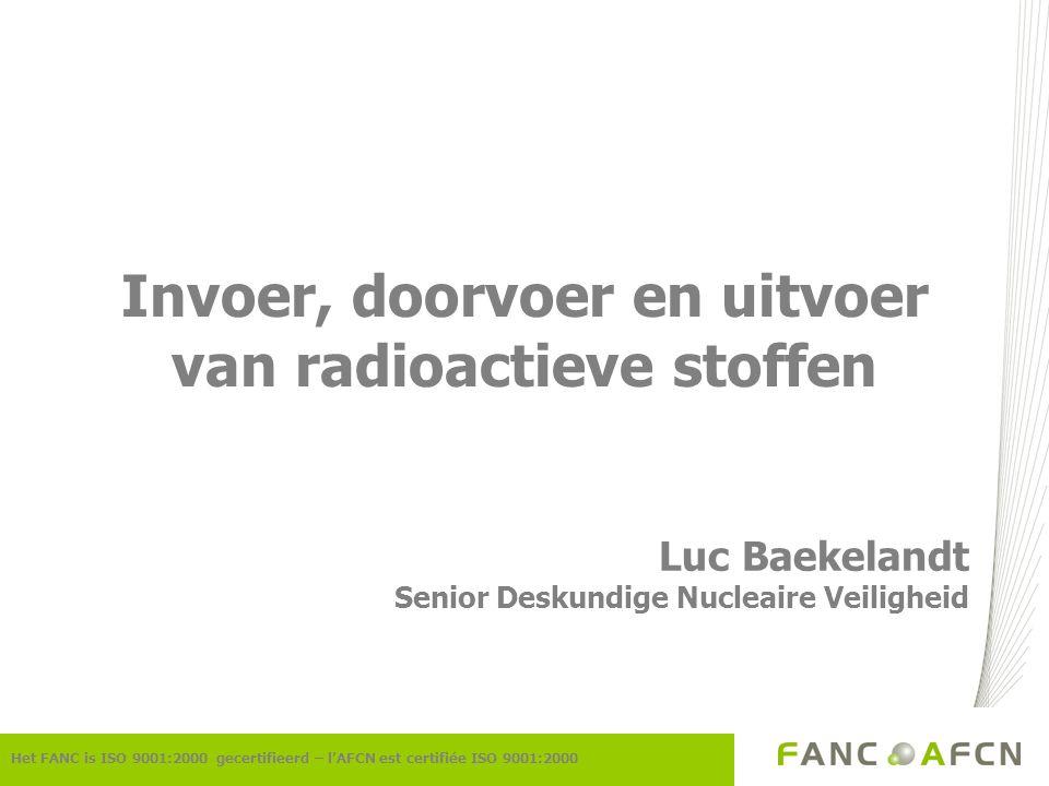 Invoer, doorvoer en uitvoer van radioactieve stoffen Luc Baekelandt Senior Deskundige Nucleaire Veiligheid Het FANC is ISO 9001:2000 gecertifieerd – l