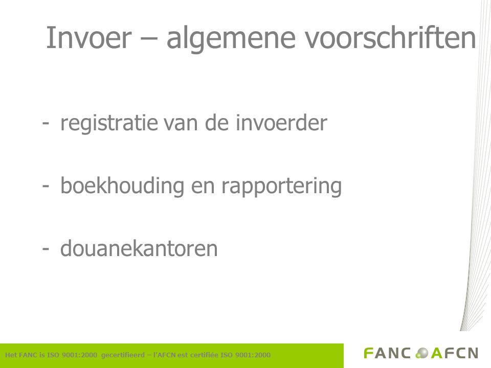 Invoer – algemene voorschriften -registratie van de invoerder -boekhouding en rapportering -douanekantoren Het FANC is ISO 9001:2000 gecertifieerd – l