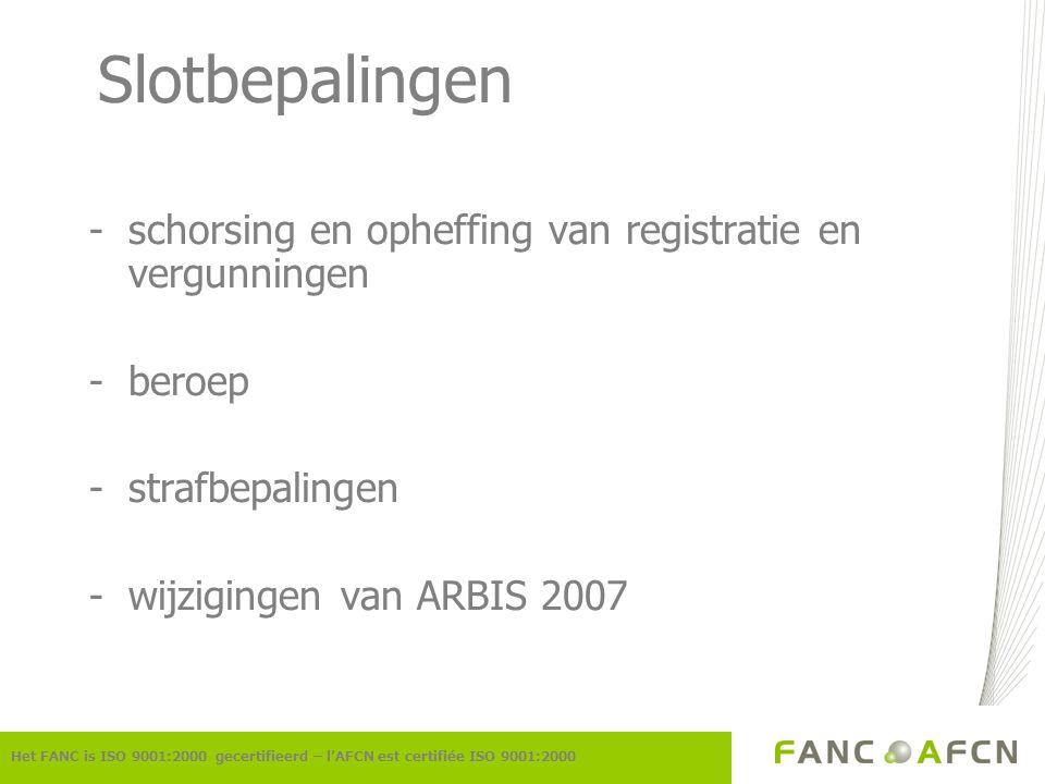 Slotbepalingen -schorsing en opheffing van registratie en vergunningen -beroep -strafbepalingen -wijzigingen van ARBIS 2007 Het FANC is ISO 9001:2000