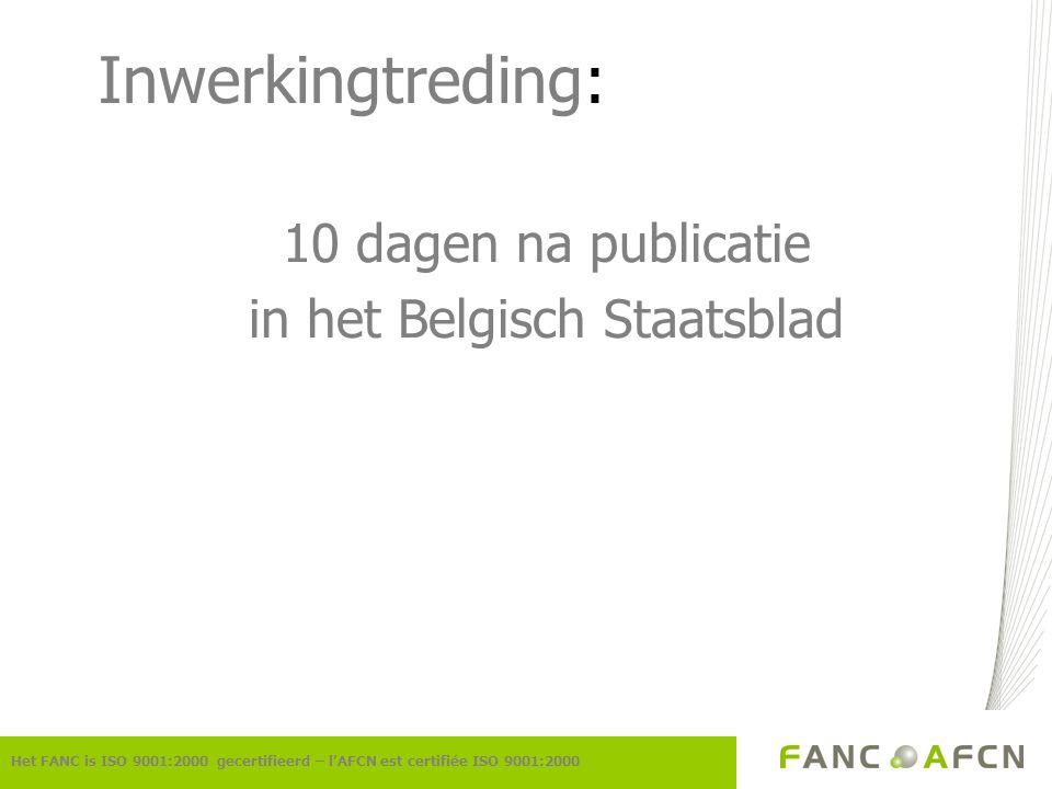 Inwerkingtreding: 10 dagen na publicatie in het Belgisch Staatsblad Het FANC is ISO 9001:2000 gecertifieerd – l'AFCN est certifiée ISO 9001:2000