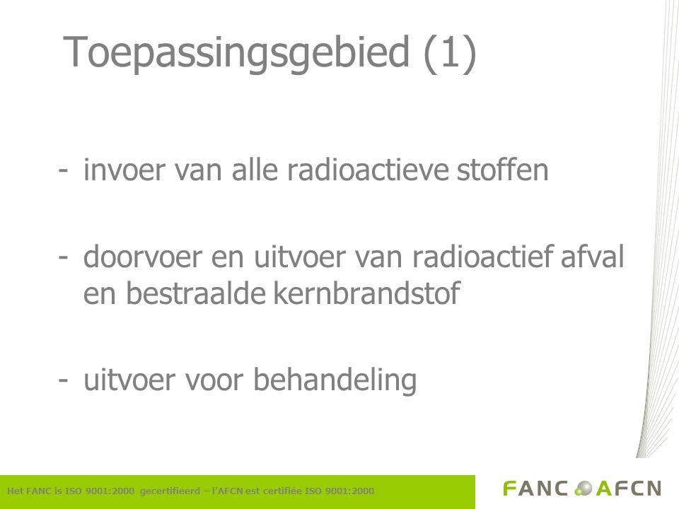 Toepassingsgebied (1) -invoer van alle radioactieve stoffen -doorvoer en uitvoer van radioactief afval en bestraalde kernbrandstof -uitvoer voor behan