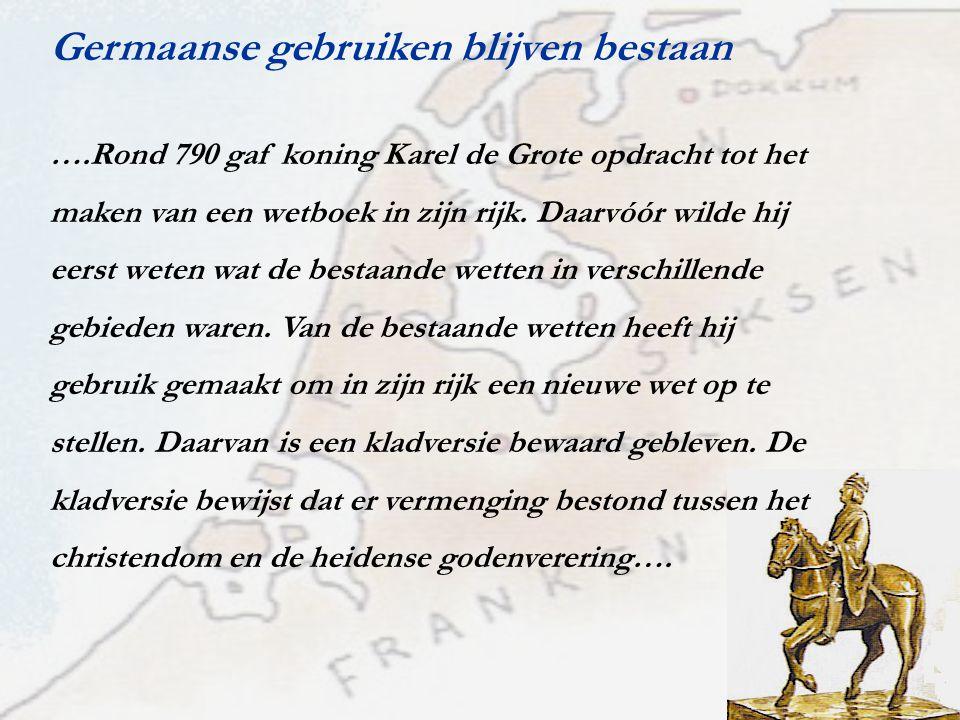 Germaanse gebruiken blijven bestaan ….Rond 790 gaf koning Karel de Grote opdracht tot het maken van een wetboek in zijn rijk. Daarvóór wilde hij eerst