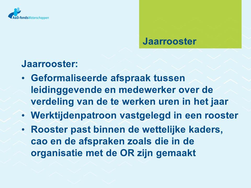 Jaarrooster Jaarrooster: • Geformaliseerde afspraak tussen leidinggevende en medewerker over de verdeling van de te werken uren in het jaar • Werktijd