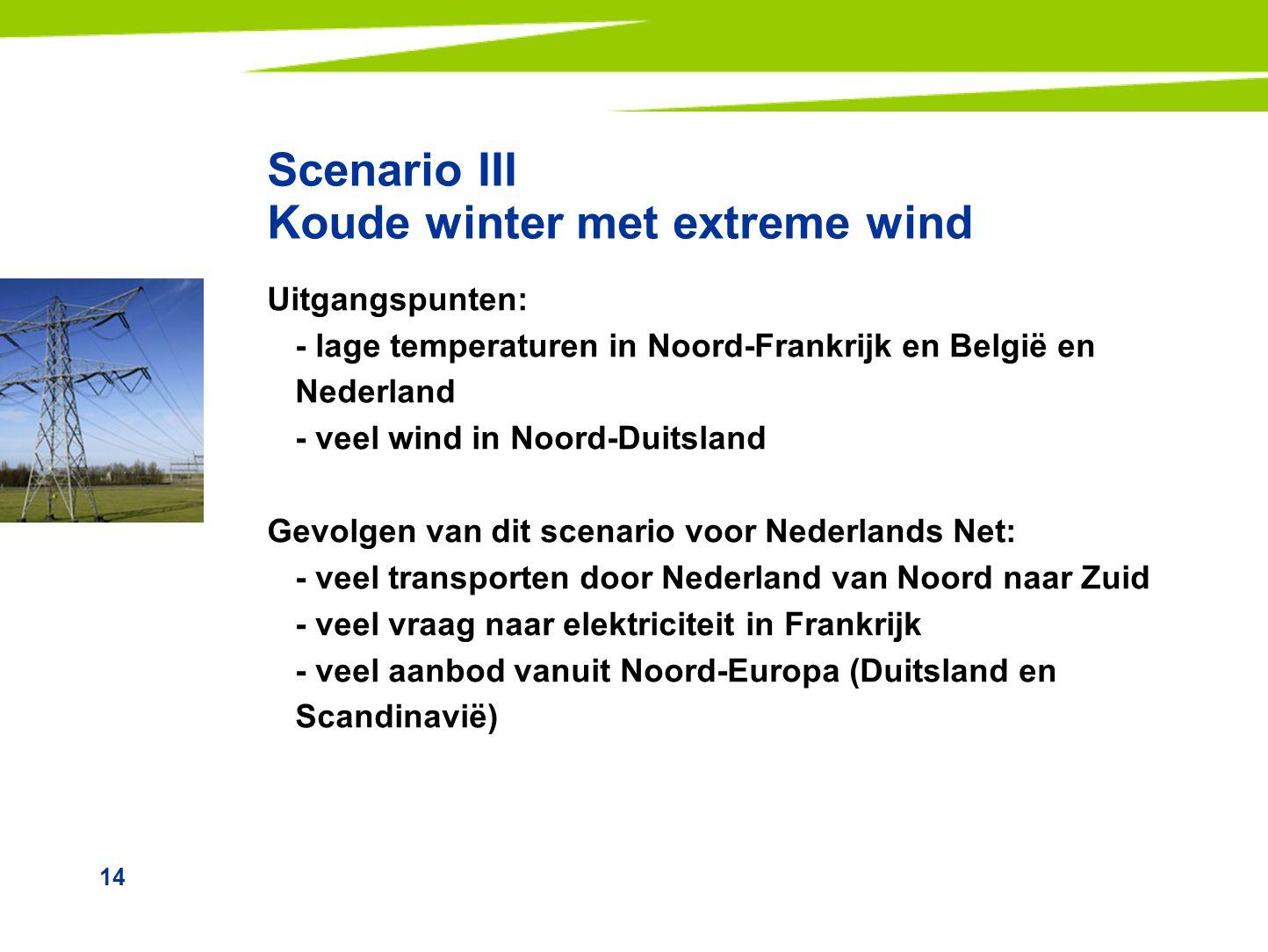 14 Scenario III Koude winter met extreme wind Uitgangspunten: - lage temperaturen in Noord-Frankrijk en België en Nederland - veel wind in Noord-Duits