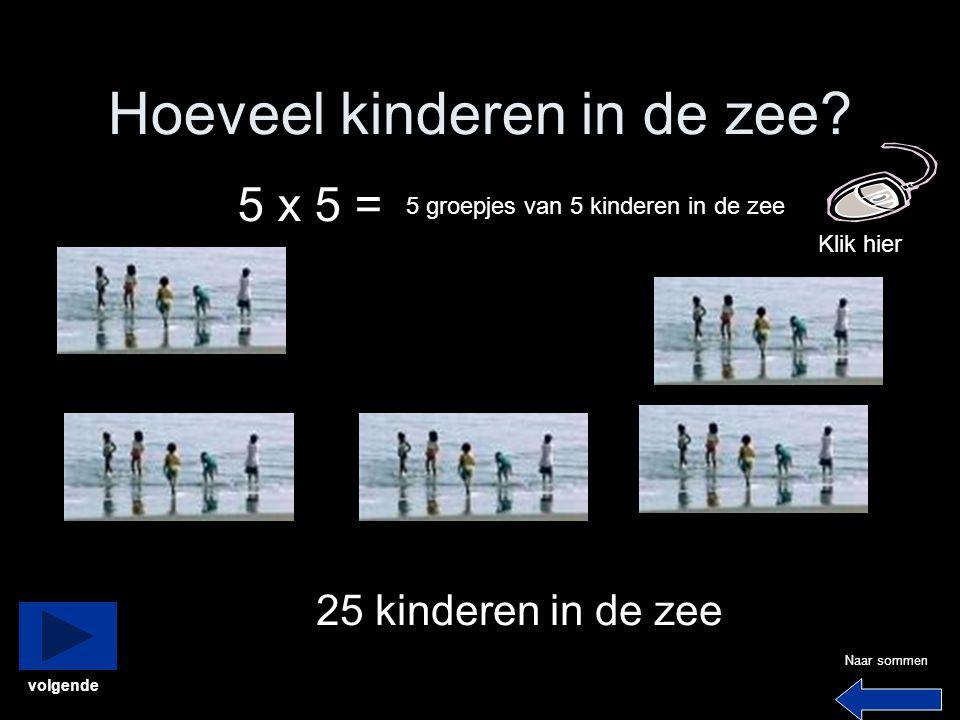 Hoeveel kinderen in de zee? 5 x 5 = 5 groepjes van 5 kinderen in de zee 25 kinderen in de zee Klik hier Naar sommen volgende
