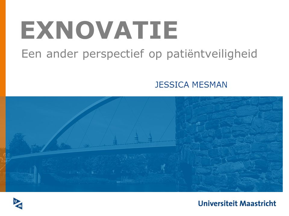 EXNOVATIE Een ander perspectief op pati ë ntveiligheid JESSICA MESMAN