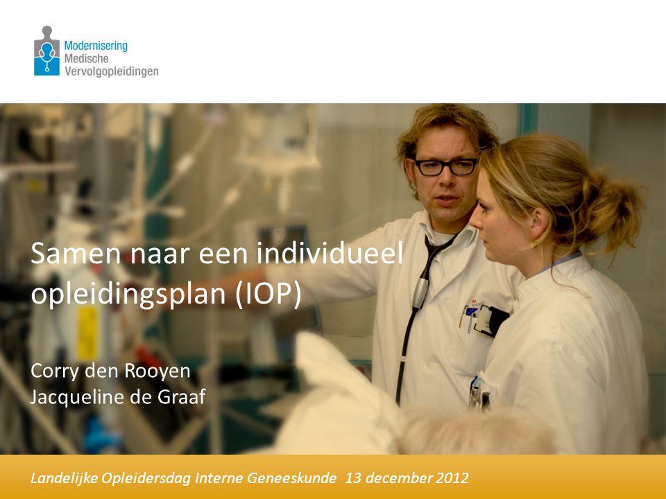 Samen naar een individueel opleidingsplan (IOP) Landelijke Opleidersdag Interne Geneeskunde 13 december 2012 Corry den Rooyen Jacqueline de Graaf