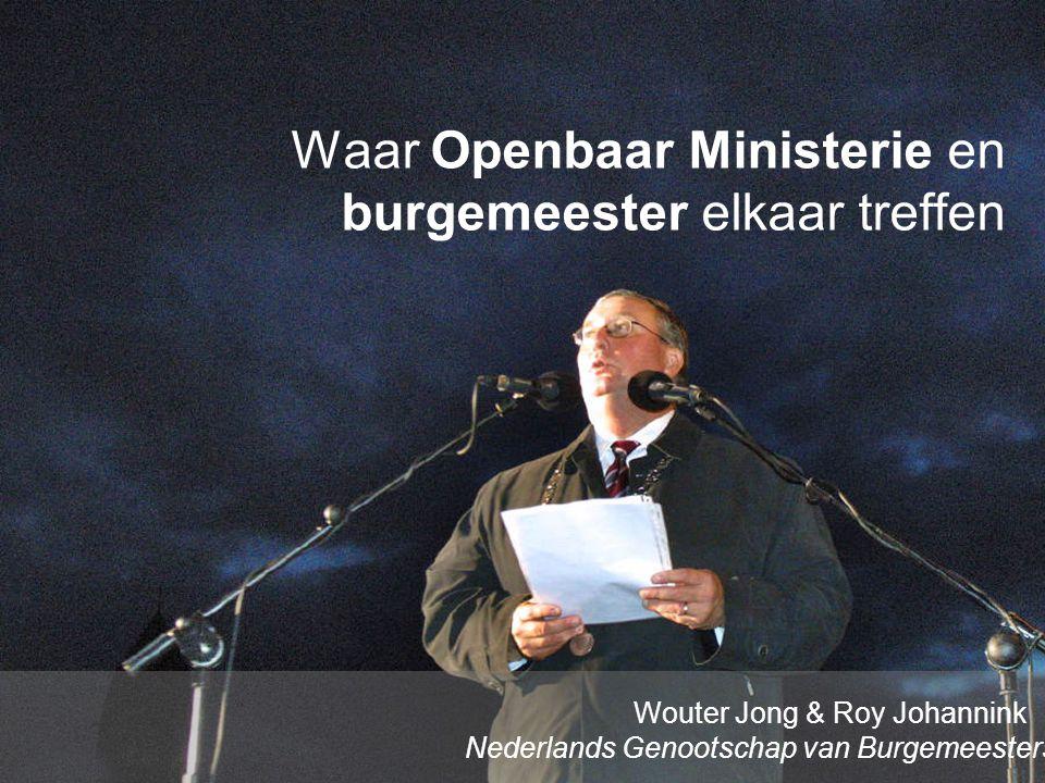 www.burgemeesters.nl Waar Openbaar Ministerie en burgemeester elkaar treffen Wouter Jong & Roy Johannink Nederlands Genootschap van Burgemeesters