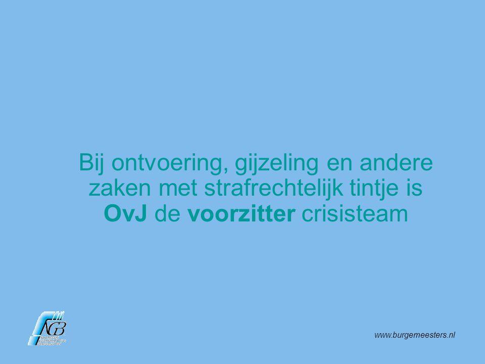www.burgemeesters.nl Bij ontvoering, gijzeling en andere zaken met strafrechtelijk tintje is OvJ de voorzitter crisisteam