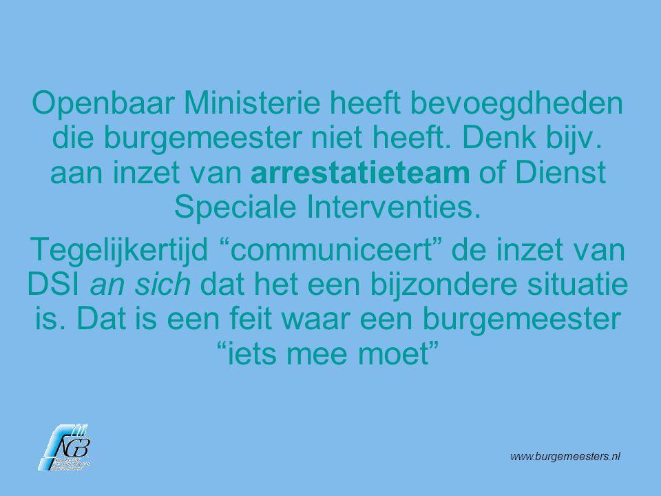 www.burgemeesters.nl Openbaar Ministerie heeft bevoegdheden die burgemeester niet heeft. Denk bijv. aan inzet van arrestatieteam of Dienst Speciale In