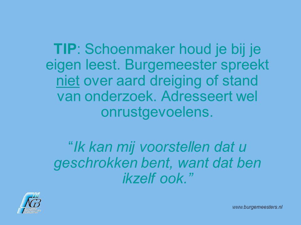 www.burgemeesters.nl TIP: Schoenmaker houd je bij je eigen leest. Burgemeester spreekt niet over aard dreiging of stand van onderzoek. Adresseert wel