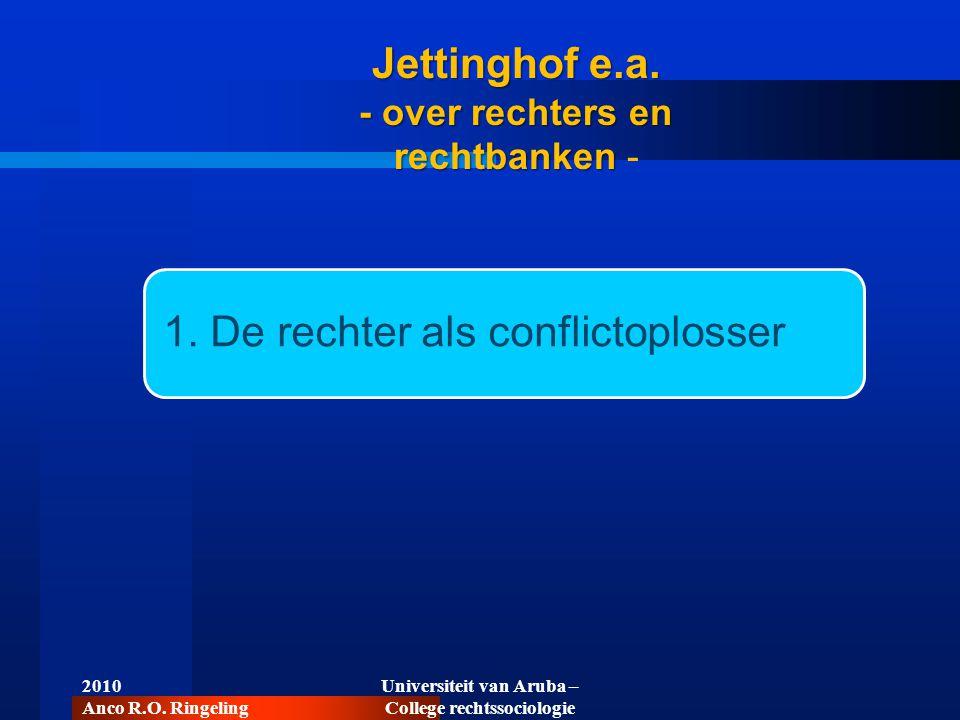 2010 Anco R.O. Ringeling Universiteit van Aruba – College rechtssociologie 1. De rechter als conflictoplosser Jettinghof e.a. - over rechters en recht