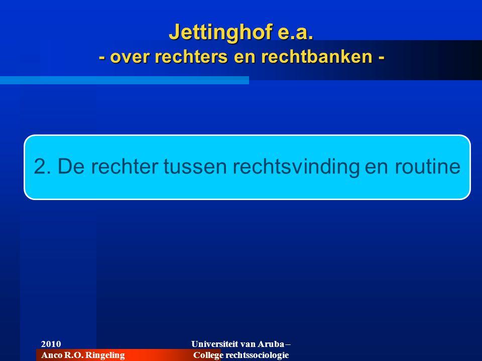 2010 Anco R.O. Ringeling Universiteit van Aruba – College rechtssociologie 2. De rechter tussen rechtsvinding en routine Jettinghof e.a. - over rechte
