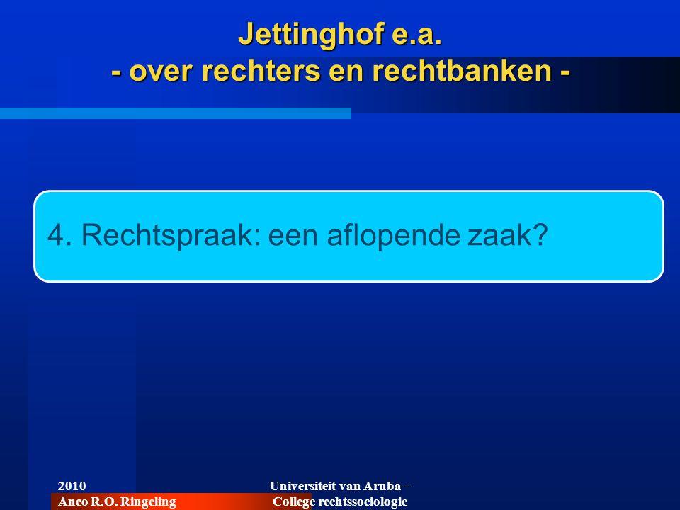 2010 Anco R.O. Ringeling Universiteit van Aruba – College rechtssociologie 4. Rechtspraak: een aflopende zaak? Jettinghof e.a. - over rechters en rech