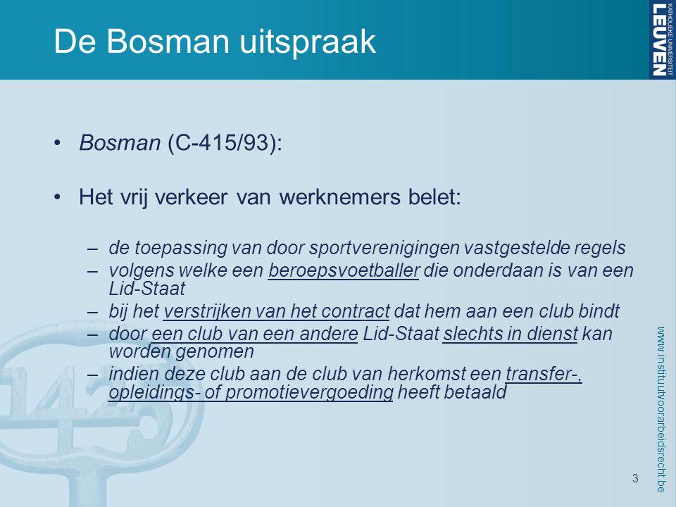 www.instituutvoorarbeidsrecht.be 3 De Bosman uitspraak •Bosman (C-415/93): •Het vrij verkeer van werknemers belet: –de toepassing van door sportverenigingen vastgestelde regels –volgens welke een beroepsvoetballer die onderdaan is van een Lid-Staat –bij het verstrijken van het contract dat hem aan een club bindt –door een club van een andere Lid-Staat slechts in dienst kan worden genomen –indien deze club aan de club van herkomst een transfer-, opleidings- of promotievergoeding heeft betaald