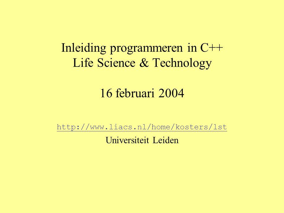 Inleiding programmeren in C++ Life Science & Technology 16 februari 2004 http://www.liacs.nl/home/kosters/lst Universiteit Leiden