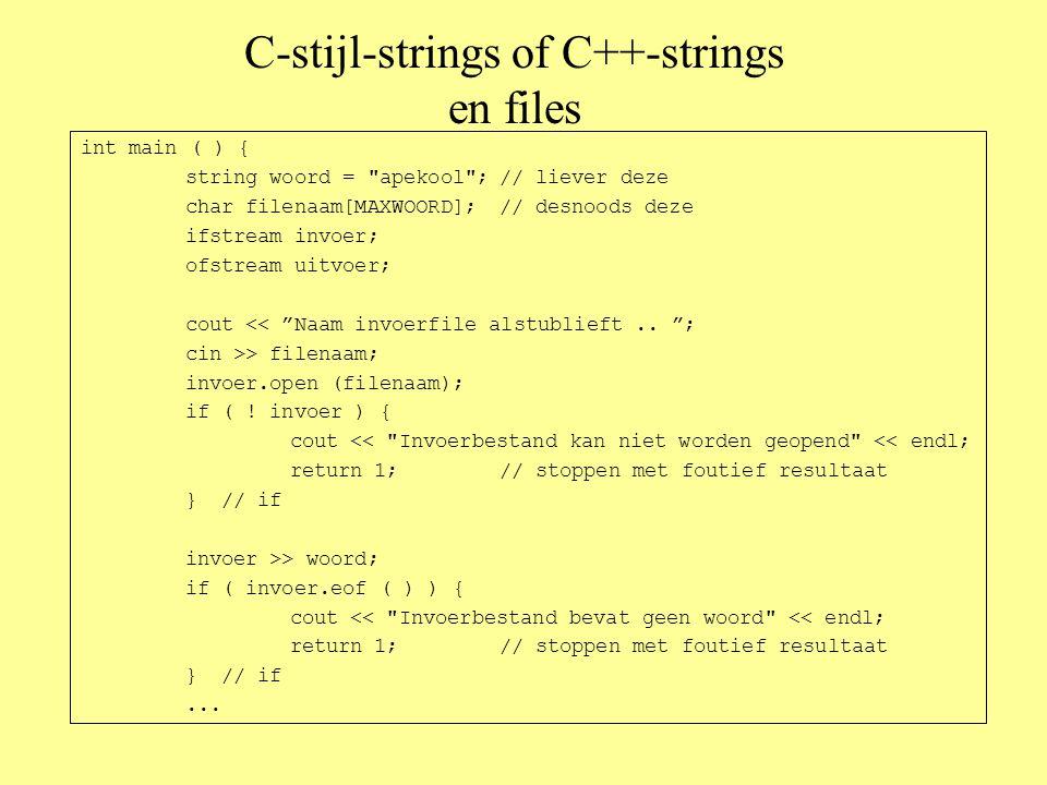C-stijl-strings of C++-strings en files int main ( ) { string woord = apekool ;// liever deze char filenaam[MAXWOORD];// desnoods deze ifstream invoer; ofstream uitvoer; cout << Naam invoerfile alstublieft..