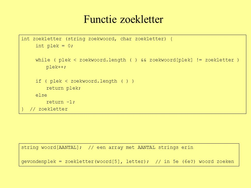 Functie zoekletter int zoekletter (string zoekwoord, char zoekletter) { int plek = 0; while ( plek < zoekwoord.length ( ) && zoekwoord[plek] != zoekletter ) plek++; if ( plek < zoekwoord.length ( ) ) return plek; else return -1; } // zoekletter string woord[AANTAL]; // een array met AANTAL strings erin gevondenplek = zoekletter(woord[5], letter); // in 5e (6e?) woord zoeken